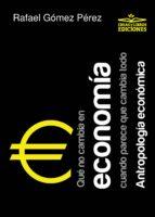qué no cambia en economía cuando parece que cambia todo. antropología económica (ebook)-rafael gomez perez-9788494651359