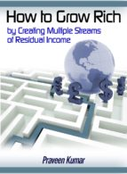 how to grow rich by creating multiple streams of residual income (ebook)-praveen kumar-9781311751669