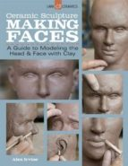 ceramic sculpture: making faces: a guide to modeling the head and face with clay-alex irvine-9781454707769