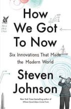 how we got to now: six innovations that made the modern world steven johnson 9781594632969