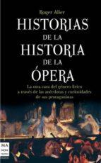 historias de la historia de la opera: la otra cara del genero lir ico a traves de las anecdotas y curiosidades de sus protagonistas roger alier 9788415256069