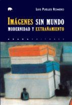 imagenes sin mundo: modernidad y extrañamiento luis puelles romero 9788416160969