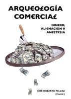arqueologia comercial: dinero, alienacion y anestesia jose roberto (coord.) pellini 9788416725069