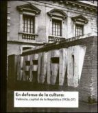 en defensa de la cultura: valencia, capital de la republica (1936  37) 9788437069869
