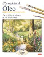 como pintar al oleo: curso basico de pintura: aprender creando pa so a paso 2-noel gregory-9788496365469