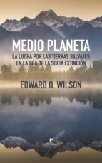 medio planeta: la lucha por las tierras salvajes en la era de la sexta extincion edward o. wilson 9788416544479