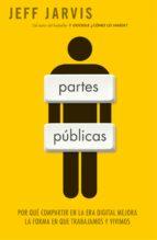 partes publicas: por que compartir en la era digital mejora la fo rma en que trabajamos y vivimos-jeff jarvis-9788498750379