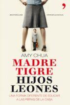 (pe) madre tigre, hijos leones: una forma diferente de educar a las fieras de la casa amy chua 9788499980379