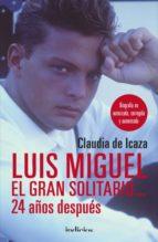 luis miguel, el gran solitario 24 años despues: biografia no autorizada, corregida y aumentada claudia de icaza 9788415732389
