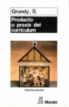 producto o praxis del curriculum  (3ª ed.) s. grundy 9788471123589