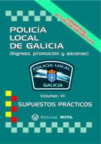 POLICÍA LOCAL DE GALICIA VOLUMEN VI (SUPUESTOS PRÁCTICOS) (2ª ED. )