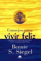 consejos para vivir feliz, recetas de un medico del alma sobre el amor, la salud y la paz interior-bernie s. siegel-9788489920989