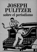 sobre el periodismo joseph pulitzer 9788493793289