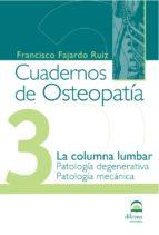 cuadernos de osteopatia 3: la columna lumbar. patologia degenerat iva. patologia mecanica francisco fajardo ruiz 9788498270389