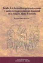 estudio de la decoracion arquitectonica romana y analisis del rea provechamiento de material en la mezquita aljama de cordoba antonio peña jurado 9788499270289