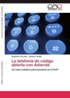 la telefonia de codigo abierto con asterisk:  un caso practico pa ra iniciarse en la voip alejandro carrasco 9783846561799