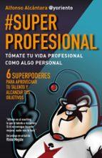#superprofesional: tomate tu vida profesional como algo personal: 6 superpoderes para aprovechar tu talento y alcanzar tus        objetivos-alfonso alcantara-9788415320999