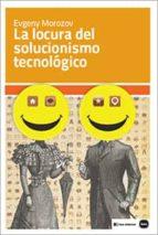 la locura del solucionismo tecnológico-evgeny morozov-9788415917199