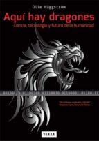 aqui hay dragones: ciencia, tecnologia y futuro de la humanidad olle haggstrom 9788416511099