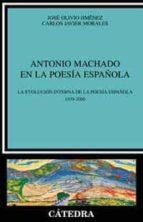 antonio machado en la poesia española: la evolucion de la poesia española 1939 2000 jose olivio jimenez carlos javier morales 9788437619699