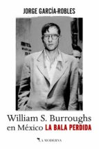 la bala perdida. william s. burroughs en méxico jorge garcia robles 9788494675799