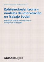 epistemología, teoría y modelos de intervención en trabajo social: reflexiones sobre la construcción disciplinar en españa (ebook)-emma sobremonte de mendicuti-9788498303599