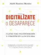 digitalizate o desaparece: claves para transformarse y competir en la nueva era adolfo ramirez morales 9788498754599