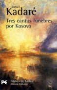 TRES CANTOS FUNEBRES POR KOSOVO - 9788420656809 - ISMAIL KADARE