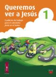 QUEREMOS VER A JESUS 1. CUADERNO DE TRABAJAO PARA EL CATECISMO JE SUS ES EL SEÑOR - 9788428823609 - VV.AA.