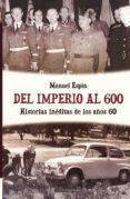 DEL IMPERIO AL 600: HISTORIAS INEDITAS DE LOS AÑOS 60 - 9788492635009 - MANUEL ESPIN