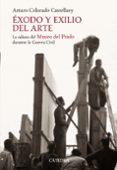 EXODO Y EXILIO DEL ARTE: LA ODISEA DEL MUSEO DEL PRADO DURANTE LA GUERRA CIVIL - 9788437624419 - ARTURO COLORADO