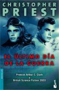 EL ULTIMO DIA DE LA GUERRA (PREMIOS ARTHUR C. CLARKE Y BRITISH SC IENCE FICTION 2003) - 9788445076019 - CHRISTOPHER PRIEST