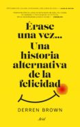 ERASE UNA VEZ  UNA HISTORIA ALTERNATIVA DE LA FELICIDAD - 9788434427129 - DERREN BROWN