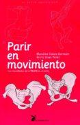 PARIR EN MOVIMIENTO: LA MOVILIDAD DE LA PELVIS EN EL PARTO - 9788492470129 - BLANDINE CALAIS-GERMAIN