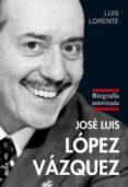 JOSE LUIS LOPEZ VAZQUEZ: BIOGRAFIA AUTORIZADA - 9788496797529 - LUIS LORENTE