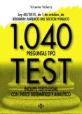 1040 PREGUNTAS TIPO TEST: LEY 40/2015, DE 1 DE OCTUBRE, DEL REGIMEN JURIDICO DEL SECTOR PUBLICO. INCLUYE TEXTO LEGAL CON     INDICE SISTEMATICO Y ANALITICO - 9788430971039 - VICENTE VALERA