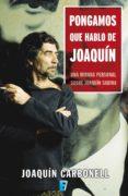 PONGAMOS QUE HABLO DE JOAQUÍN (EBOOK) - 9788466649339 - JOAQUIN CARBONELL