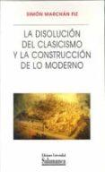 LA DISOLUCION DEL CLASICISMO Y LA CONSTRUCCION DE LO MODERNO - 9788478002139 - SIMON MARCHAN FIZ