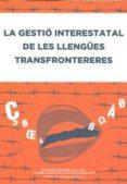 LA GESTIO INTERESTATAL DE LES LLENGUES TRANSFRONTERERES - 9788499650739 - VV.AA.