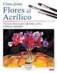 COMO PINTAR FLORES AL ACRILICO - 9788496777149 - CAROLE MASSEY