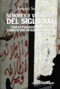 SEÑORES Y VASALLOS DEL S. XXI: UNA EXPLICACION DE LOS CONFLICTOS INTERNACIONALES - 9788420641959 - ANTONI SEGURA