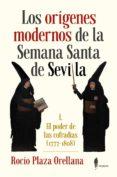 los origenes modernos de la semana santa de sevilla: el poder de las cofradias (1777-1808)-rocio plaza orellana-9788494740459