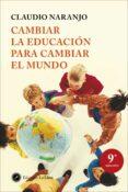 CAMBIAR LA EDUCACION PARA CAMBIAR EL MUNDO - 9788495496959 - CLAUDIO NARANJO