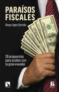 PARAISOS FISCALES: 20 PROPUESAS PARA ACABAR CON LA GRAN EVASION - 9788490972069 - DIEGO LOPEZ GARRIDO