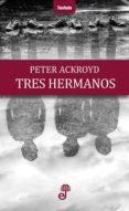 TRES HERMANOS - 9788435012379 - PETER ACKROYD