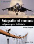 (PE) FOTOGRAFIAR EL MOMENTO: IMAGENES PARA LA HISTORIA - 9788441530379 - JOHN HARRINGTON