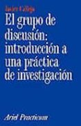 EL GRUPO DE DISCUSION: INTRODUCCION A UNA PRACTICA DE INVESTIGACI ON - 9788434428799 - JAVIER CALLEJO