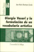 GIORGIO VASARI Y LA FORMULACION DE UN VOCABULARIO ARTISTICO - 9788474969399 - JUAN MARIA MONTIJANO GARCIA