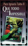 QUE TODO ES IMPOSIBLE - 9788481360899 - PACO IGNACIO TAIBO