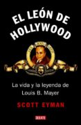 EL LEON DE HOLLYWOOD. LA VIDA Y LA LEYENDA DE LOUIS B. MAYER - 9788483067499 - SCOTT EYMAN